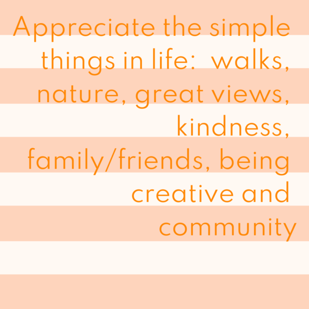 Appreciate the simple things in life: walks, nature, great views, kindness, family/friends, being creative and community