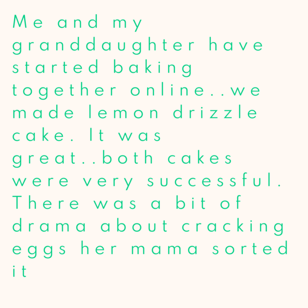 Me and my granddaughter have started baking together online..we made lemon drizzle cake. It was great..both cakes were very successful. There was a bit of drama about cracking eggs her mama sorted it
