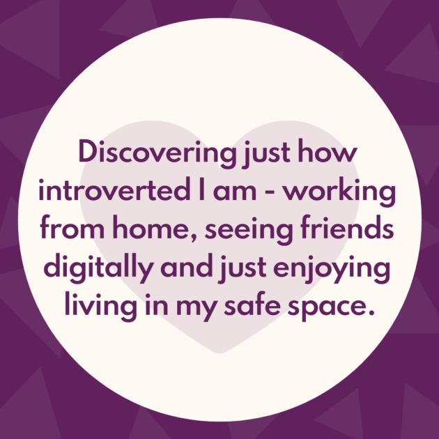 Discovering just how introverted I am - working from home, seeing friends digitally and just enjoying living in my safe space.