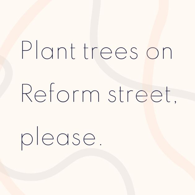 Plant trees on Reform street, please.