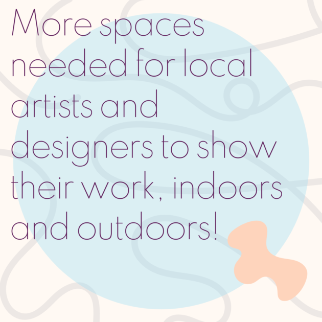 More spaces needed for local artists and designers to show their work, indoors and outdoors!
