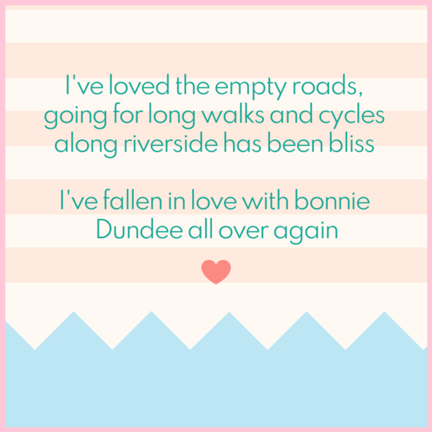 I've loved the empty roads, going for long walks and cycles along riverside has been bliss I've fallen in love with bonnie Dundee all over again