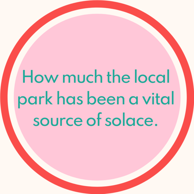 How much the local park has been a vital source of solace.