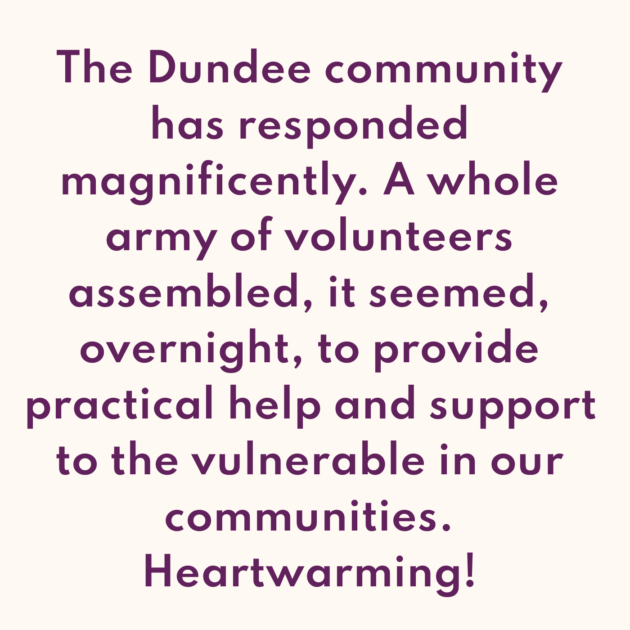 The Dundee community has responded magnificently. A whole army of volunteers assembled, it seemed, overnight, to provide practical help and support to the vulnerable in our communities. Heartwarming!