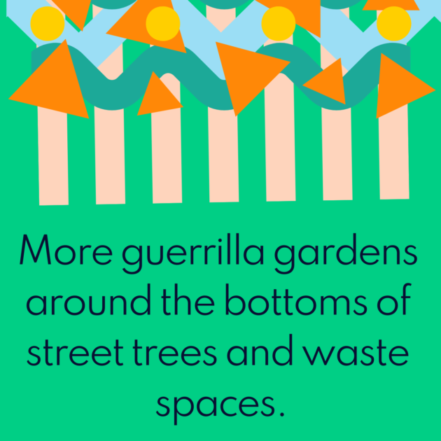 More guerrilla gardens around the bottoms of street trees and waste spaces.