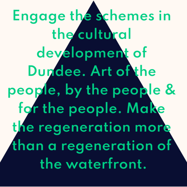 Engage the schemes in the cultural development of Dundee. Art of the people, by the people & for the people. Make the regeneration more than a regeneration of the waterfront.