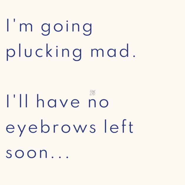 I'm going plucking mad. I'll have no eyebrows left soon...
