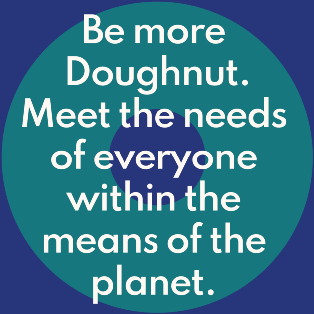 Be more Doughnut. Meet the needs of everyone within the means of the planet.