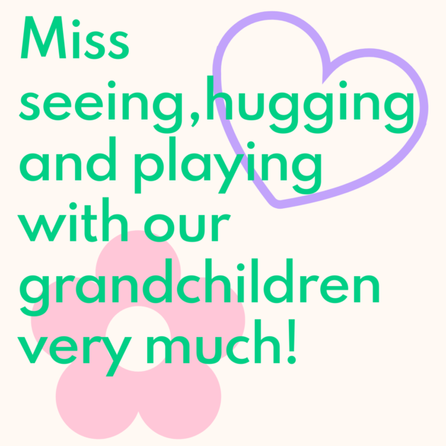 Miss seeing,hugging and playing with our grandchildren very much!