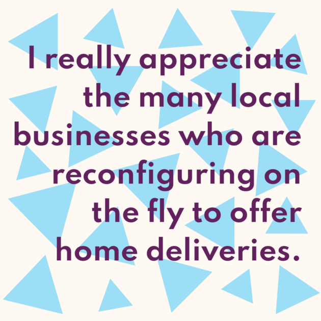 I really appreciate the many local businesses who are reconfiguring on the fly to offer home deliveries.