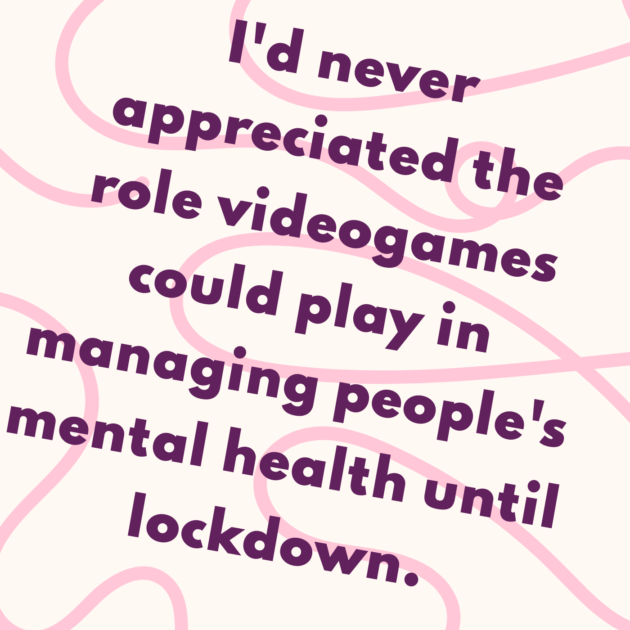 I'd never appreciated the role videogames could play in managing people's mental health until lockdown.