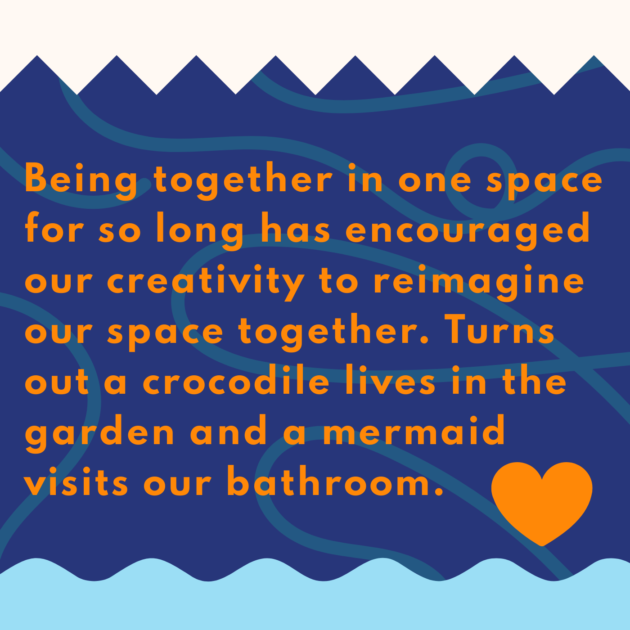 Being together in one space for so long has encouraged our creativity to reimagine our space together. Turns out a crocodile lives in the garden and a mermaid visits our bathroom.
