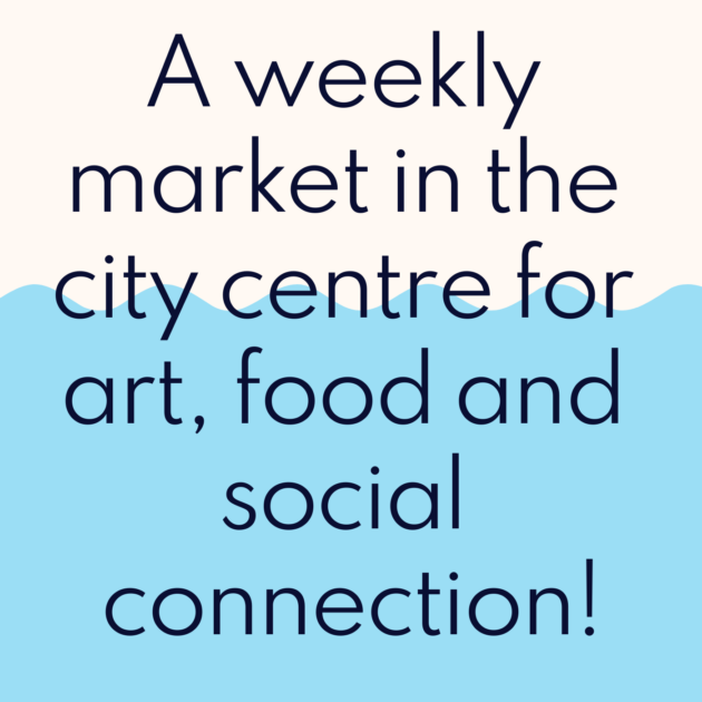 A weekly market in the city centre for art, food and social connection!