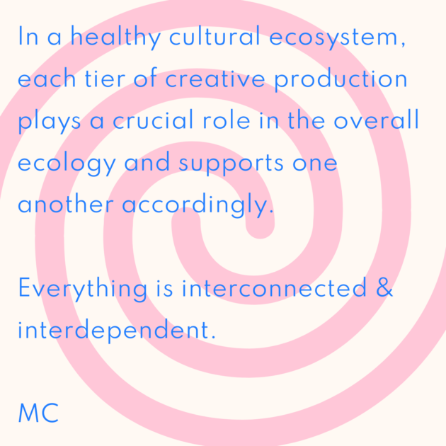 In a healthy cultural ecosystem, each tier of creative production plays a crucial role in the overall ecology and supports one another accordingly. Everything is interconnected & interdependent. MC