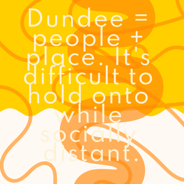 Dundee = people + place. It's difficult to hold onto while socially distant.
