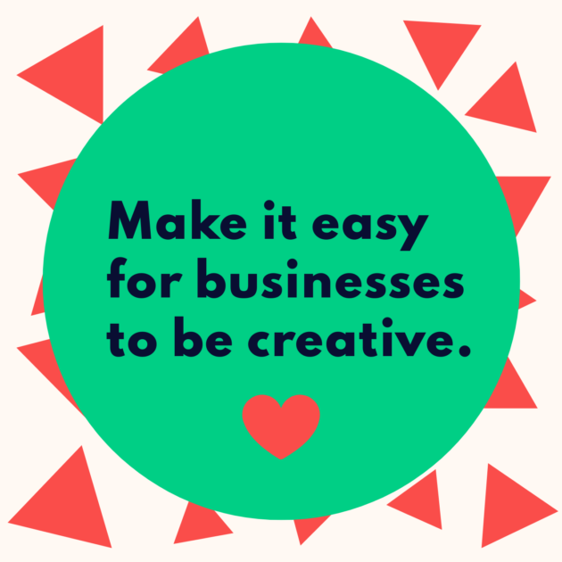 Make it easy for businesses to be creative.