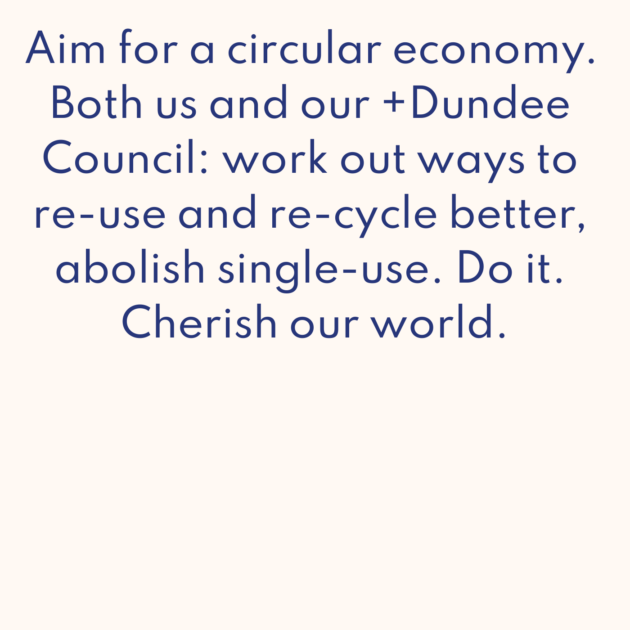 Aim for a circular economy. Both us and our +Dundee Council: work out ways to re-use and re-cycle better, abolish single-use. Do it. Cherish our world.