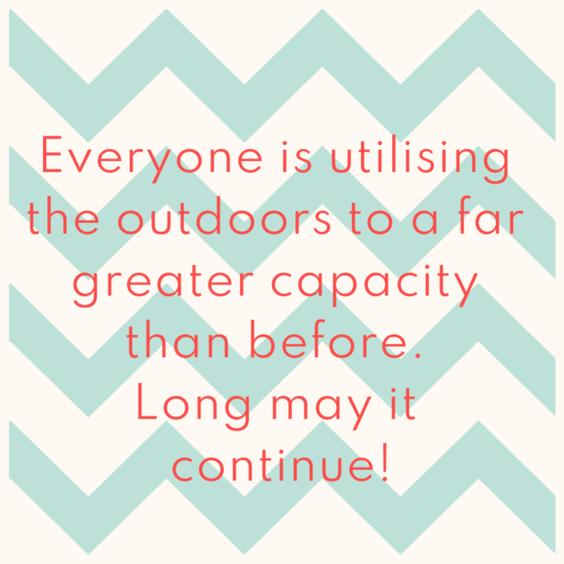 Everyone is utilising the outdoors to a far greater capacity than before. Long may it continue!