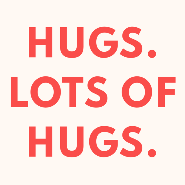 HUGS. LOTS OF HUGS.