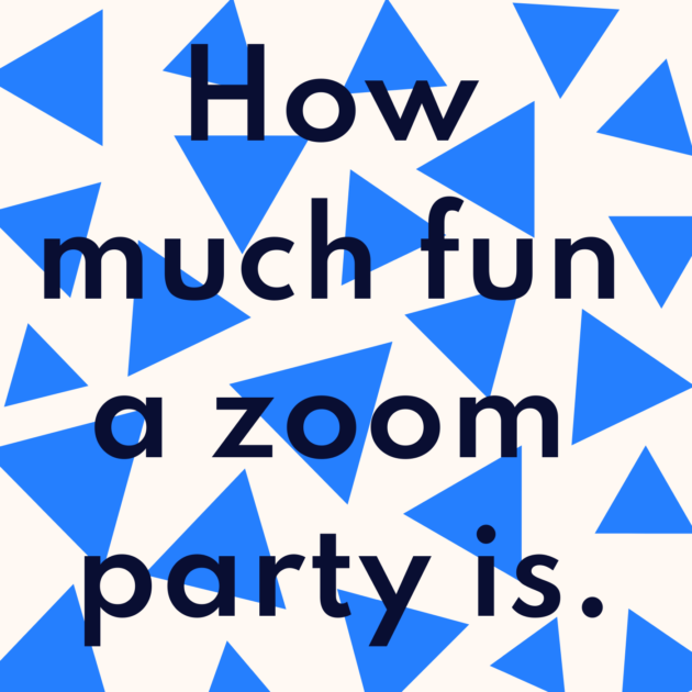 How much fun a zoom party is.