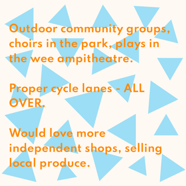 Outdoor community groups, choirs in the park, plays in the wee ampitheatre. Proper cycle lanes - ALL OVER. Would love more independent shops, selling local produce.