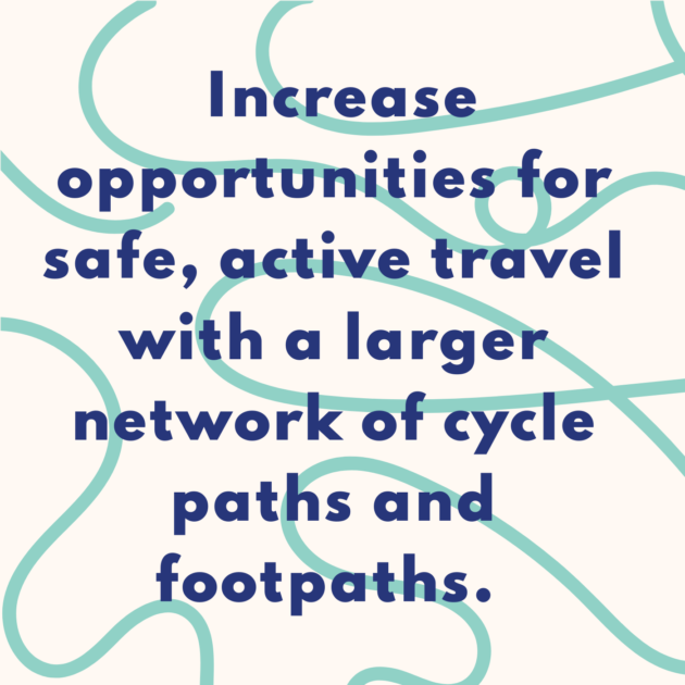 Increase opportunities for safe, active travel with a larger network of cycle paths and footpaths.