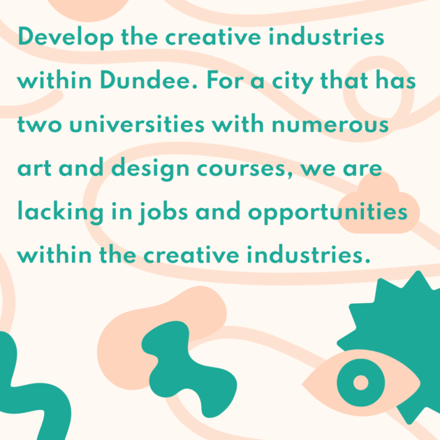 Develop the creative industries within Dundee. For a city that has two universities with numerous art and design courses, we are lacking in jobs and opportunities within the creative industries.