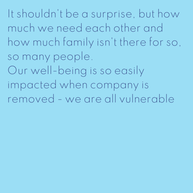 It shouldn't be a surprise, but how much we need each other and how much family isn't there for so, so many people. Our well-being is so easily impacted when company is removed - we are all vulnerable