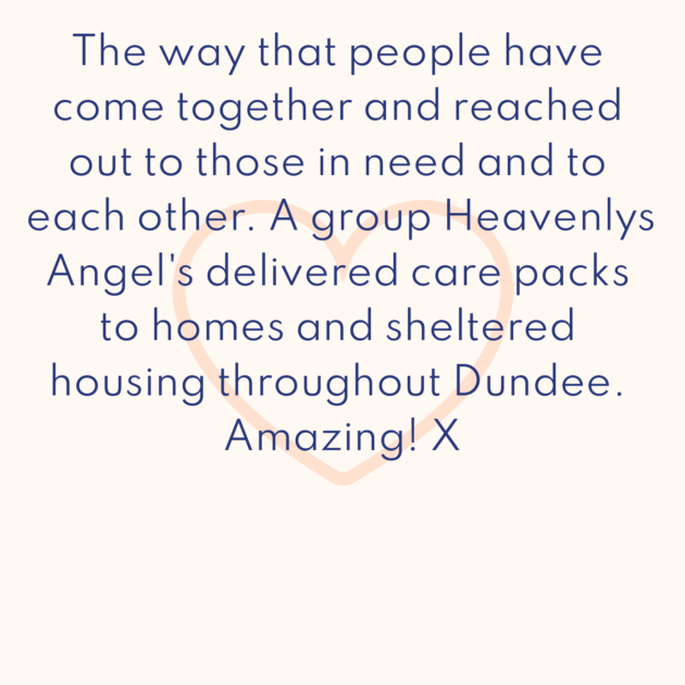 The way that people have come together and reached out to those in need and to each other. A group Heavenlys Angel's delivered care packs to homes and sheltered housing throughout Dundee. Amazing! X