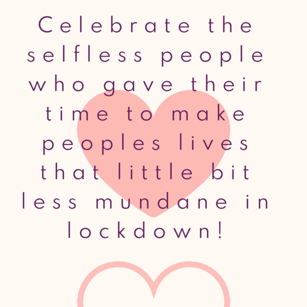 Celebrate the selfless people who gave their time to make peoples lives that little bit less mundane in lockdown!