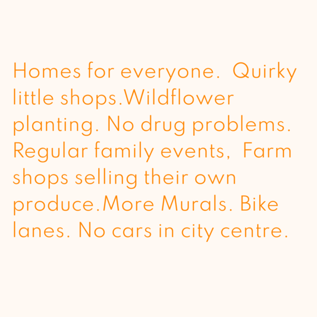 Homes for everyone. Quirky little shops.Wildflower planting. No drug problems. Regular family events, Farm shops selling their own produce.More Murals. Bike lanes. No cars in city centre.