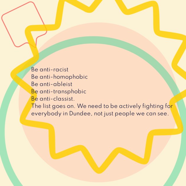 Be anti-racist Be anti-homophobic Be anti-ableist Be anti-transphobic Be anti-classist. The list goes on. We need to be actively fighting for everybody in Dundee, not just people we can see.