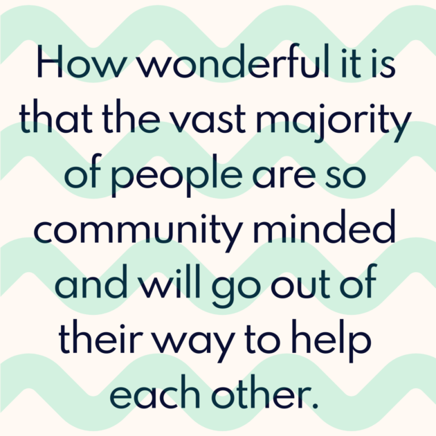 How wonderful it is that the vast majority of people are so community minded and will go out of their way to help each other.