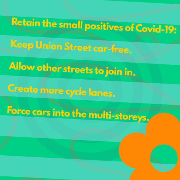 Retain the small positives of Covid-19: Keep Union Street car-free. Allow other streets to join in. Create more cycle lanes. Force cars into the multi-storeys.
