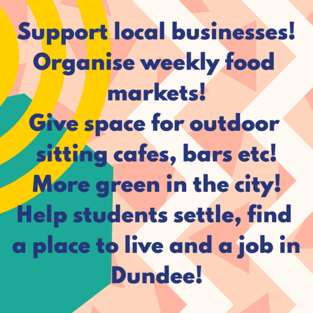 Support local businesses! Organise weekly food markets! Give space for outdoor sitting cafes, bars etc! More green in the city! Help students settle, find a place to live and a job in Dundee!