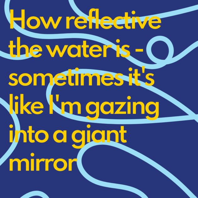 How reflective the water is - sometimes it's like I'm gazing into a giant mirror