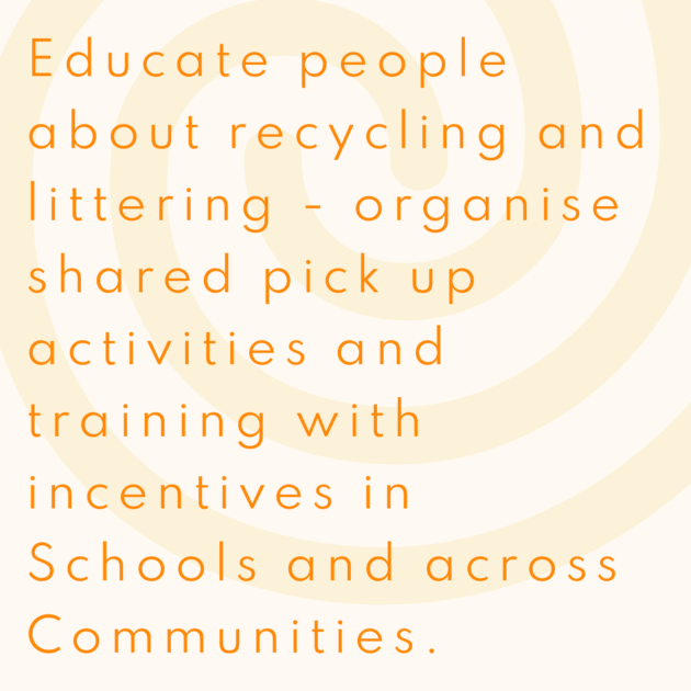 Educate people about recycling and littering - organise shared pick up activities and training with incentives in Schools and across Communities.