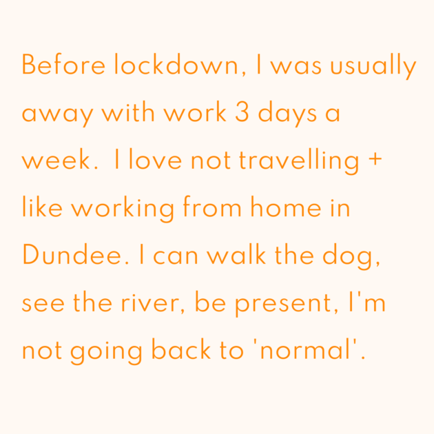 Before lockdown, I was usually away with work 3 days a week. I love not travelling + like working from home in Dundee. I can walk the dog, see the river, be present, I'm not going back to 'normal'.