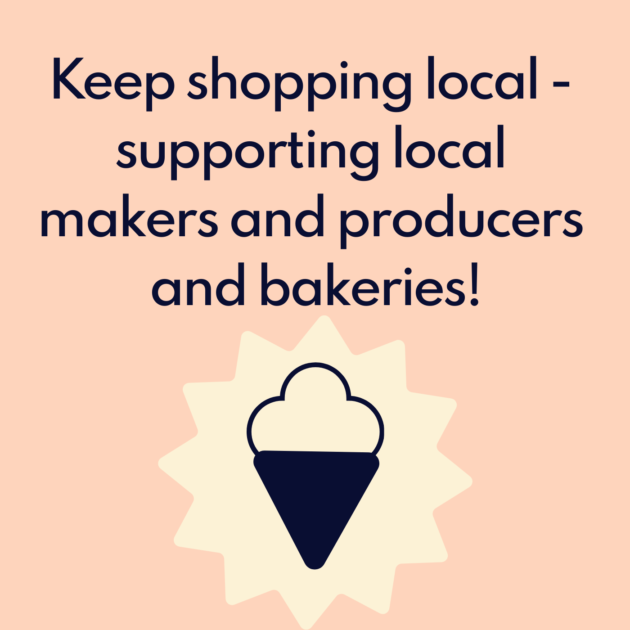 Keep shopping local - supporting local makers and producers and bakeries!
