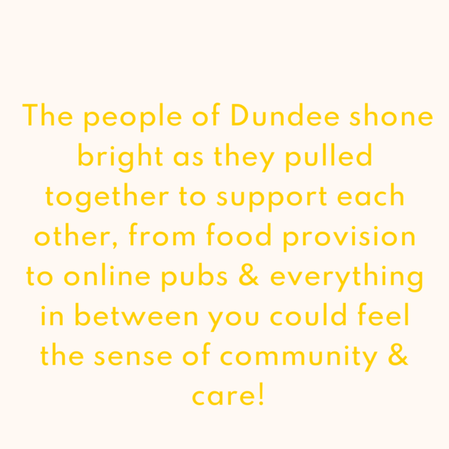 The people of Dundee shone bright as they pulled together to support each other, from food provision to online pubs & everything in between you could feel the sense of community & care!