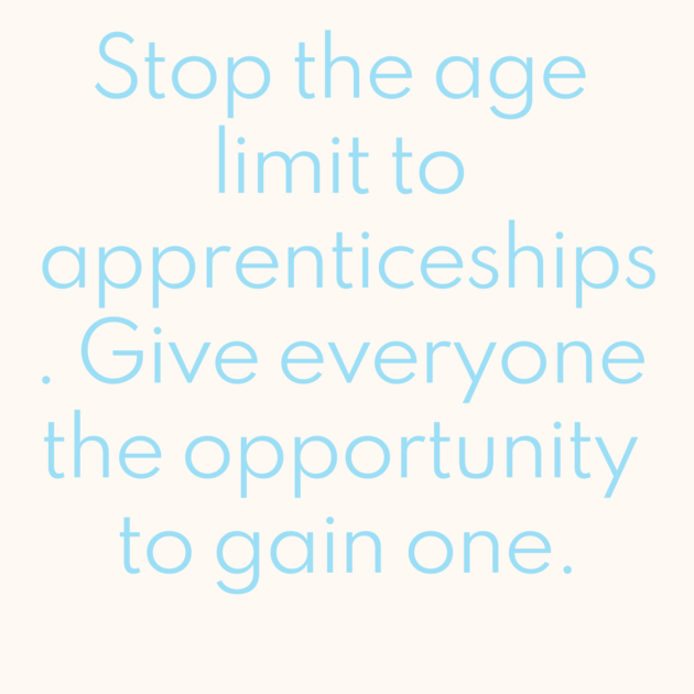 Stop the age limit to apprenticeships. Give everyone the opportunity to gain one.