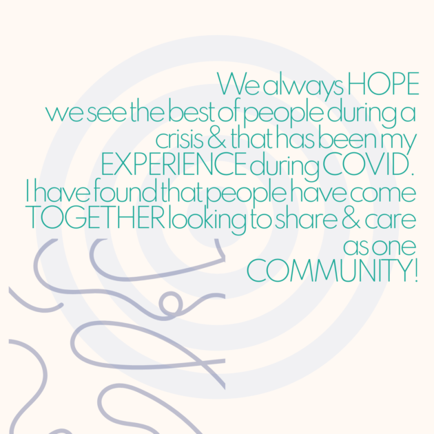 We always HOPE we see the best of people during a crisis & that has been my EXPERIENCE during COVID. I have found that people have come TOGETHER looking to share & care as one COMMUNITY!