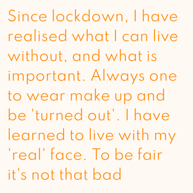 Since lockdown, I have realised what I can live without, and what is important. Always one to wear make up and be 'turned out'. I have learned to live with my 'real' face. To be fair it's not that bad