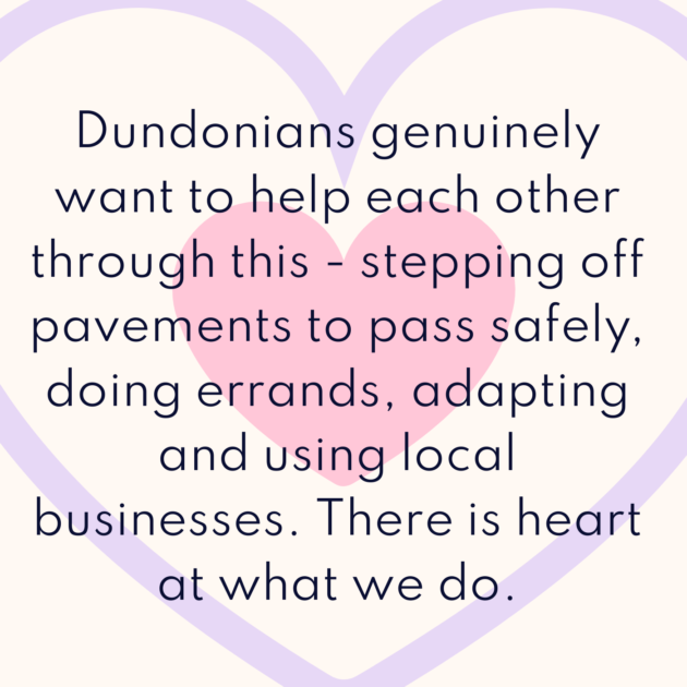 Dundonians genuinely want to help each other through this - stepping off pavements to pass safely, doing errands, adapting and using local businesses. There is heart at what we do.