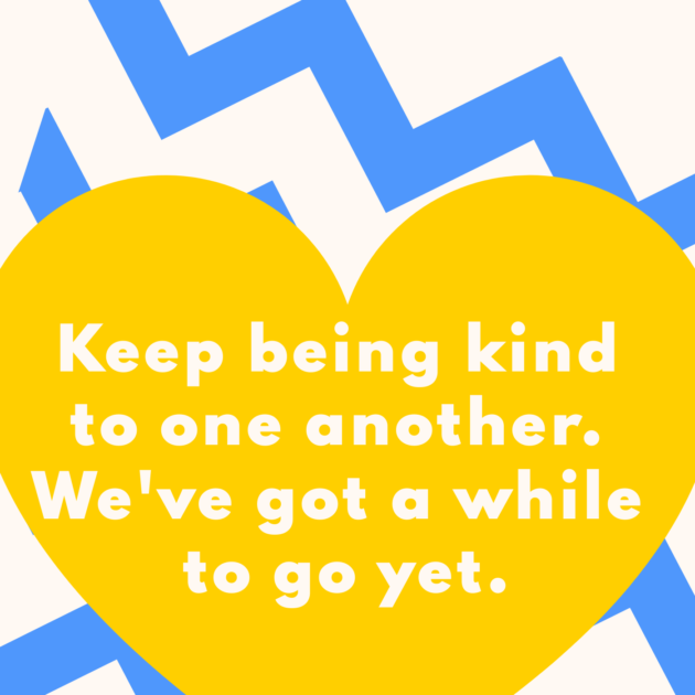 Keep being kind to one another. We've got a while to go yet.