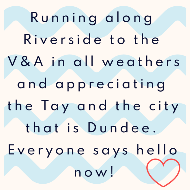 Running along Riverside to the V&A in all weathers and appreciating the Tay and the city that is Dundee. Everyone says hello now!