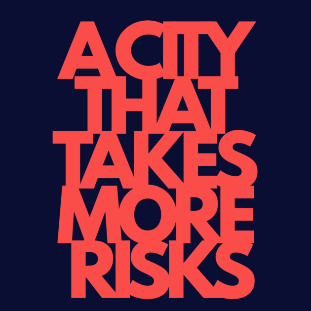A CITY THAT TAKES MORE RISKS