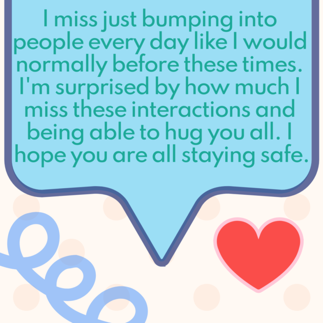 I miss just bumping into people every day like I would normally before these times. I'm surprised by how much I miss these interactions and being able to hug you all. I hope you are all staying safe.