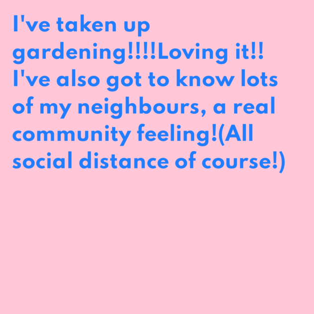 I've taken up gardening!!!!Loving it!! I've also got to know lots of my neighbours, a real community feeling!(All social distance of course!)