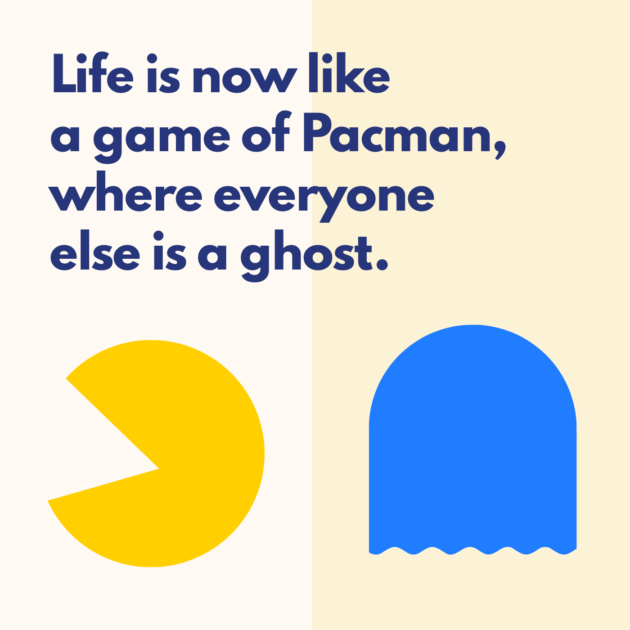 Life is now like a game of Pacman, where everyone else is a ghost.